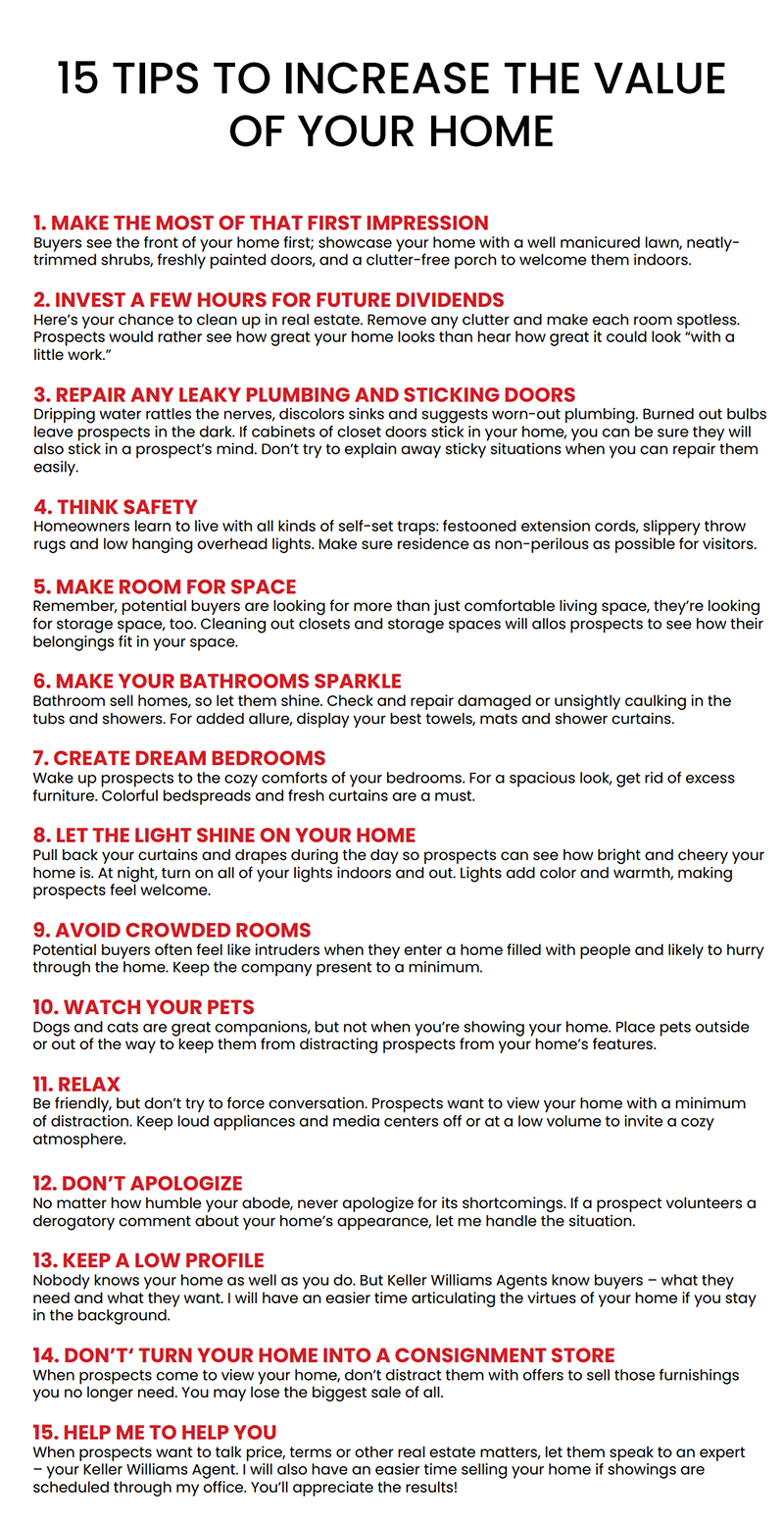 15 tips to increase value of your home. make the most of that first impression. invest a few hours for future dividends. repair any leaky plumbing and sticking doors. think safety. make room for space. make your bathrooms sparkle. create dream bedrooms. let the light shine on your home. avoid crowded rooms. watch your pets. relax. do not apologize. keep a low profile. do not turn your home into a consignment store. help me to help you.